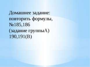 Домашнее задание: повторить формулы, №185,186 (задание группыА) 190,191(В)