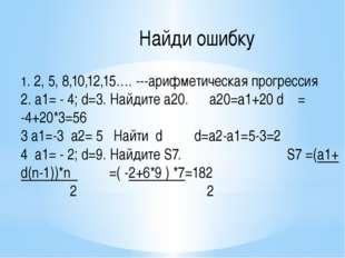 Найди ошибку 1. 2, 5, 8,10,12,15…. ---арифметическая прогрессия 2. а1= - 4
