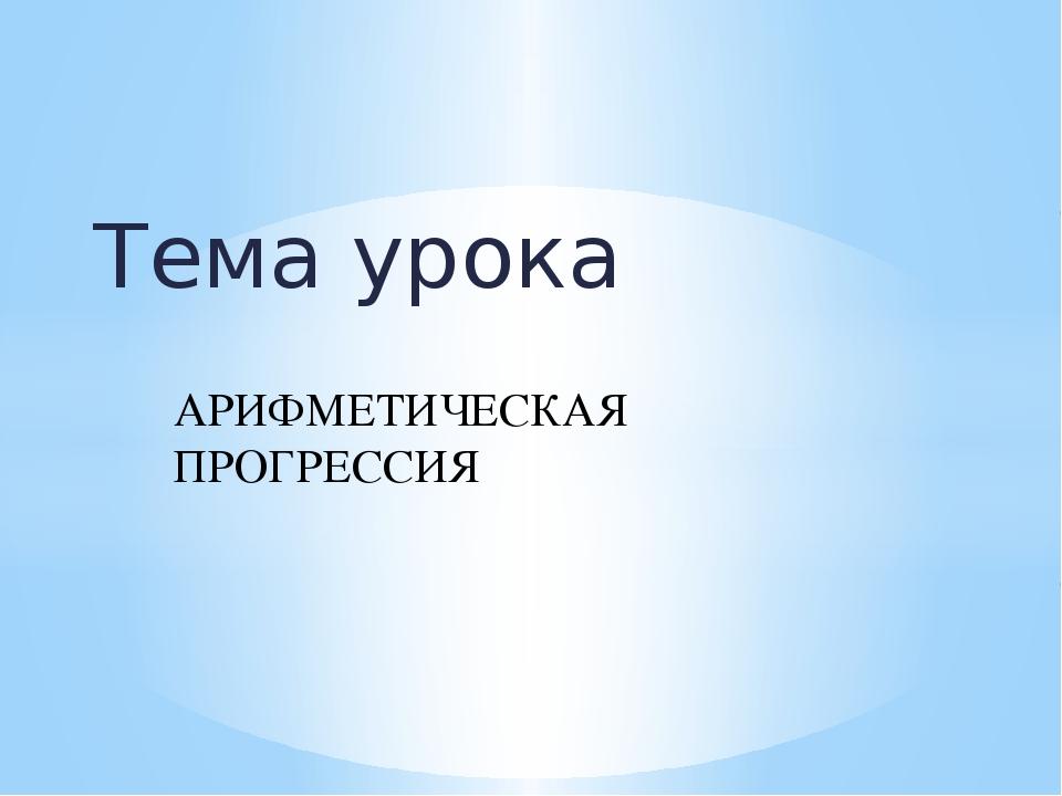 Тема урока АРИФМЕТИЧЕСКАЯ ПРОГРЕССИЯ