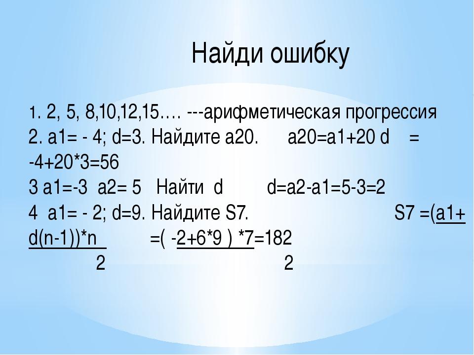 Найди ошибку 1. 2, 5, 8,10,12,15…. ---арифметическая прогрессия 2. а1= - 4...