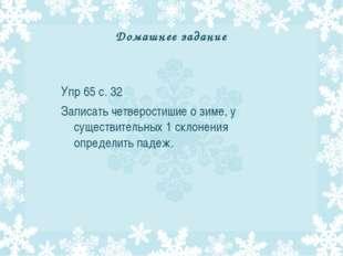 Домашнее задание Упр 65 с. 32 Записать четверостишие о зиме, у существительны
