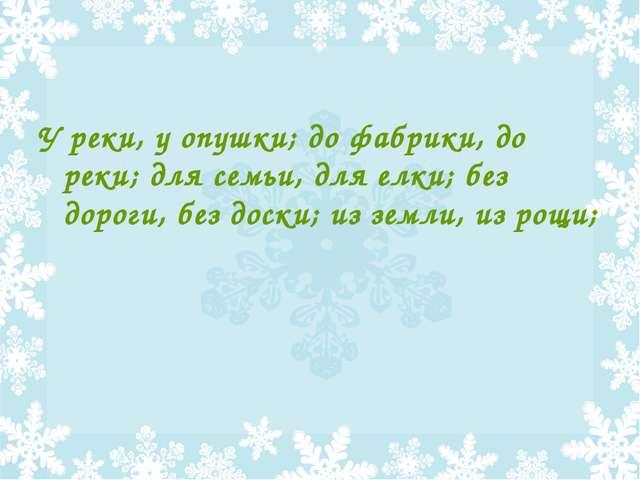 У реки, у опушки; до фабрики, до реки; для семьи, для елки; без дороги, без д...