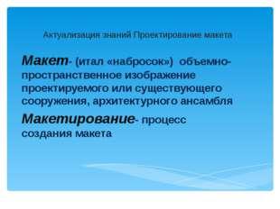 Актуализация знаний Проектирование макета Макет- (итал «набросок») объемно-пр