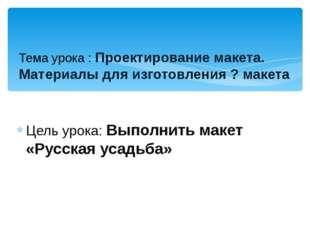 Цель урока: Выполнить макет «Русская усадьба» Тема урока : Проектирование мак