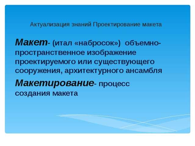 Актуализация знаний Проектирование макета Макет- (итал «набросок») объемно-пр...