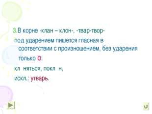 3.В корне -клан – клон-, -твар-твор- под ударением пишется гласная в соответ