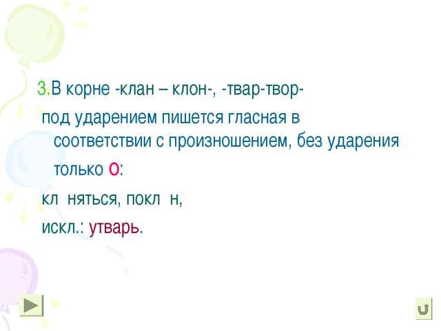 3.В корне -клан – клон-, -твар-твор- под ударением пишется гласная в соответ...