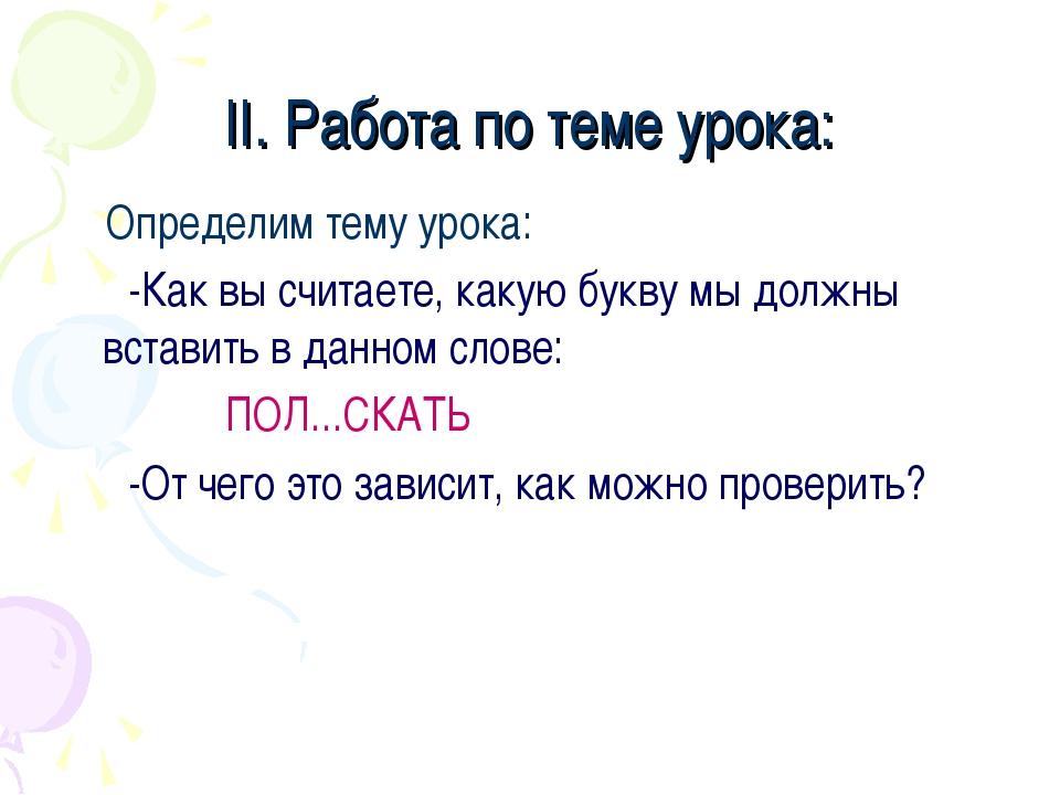 II. Работа по теме урока: Определим тему урока: -Как вы считаете, какую букву...