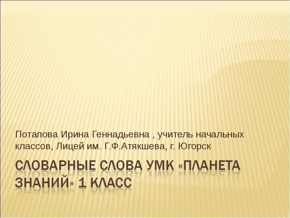Потапова Ирина Геннадьевна , учитель начальных классов, Лицей им. Г.Ф.Атякшев...