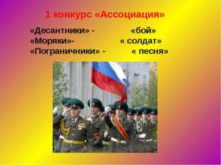 1 конкурс «Ассоциация» «Десантники» - «бой» «Моряки»- « солдат» «Пограничники