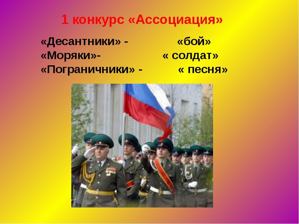 1 конкурс «Ассоциация» «Десантники» - «бой» «Моряки»- « солдат» «Пограничники...