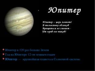 Юпитер в 120 раз больше Земли Год на Юпитере 12-ти земным годам Юпитер— круп