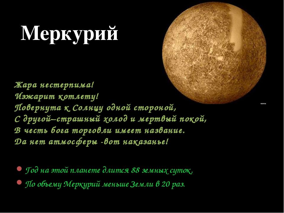 Год на этой планете длится 88 земных суток. По объему Меркурий меньше Земли в...