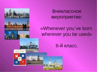 Внеклассное мероприятие: «Whenever you`ve born wherever you be used» 6-й кла