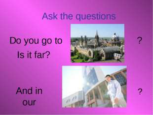 And in our Ask the questions Do you go to ? Is it far? ?