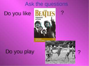 Ask the questions Do you like Do you play ? ?