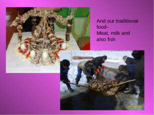 And our traditional food- Meat, milk and also fish
