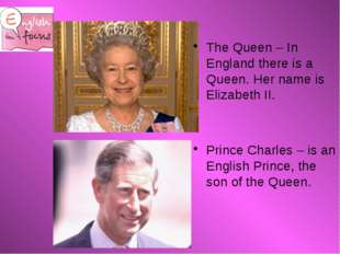 The Queen – In England there is a Queen. Her name is Elizabeth II. Prince Ch