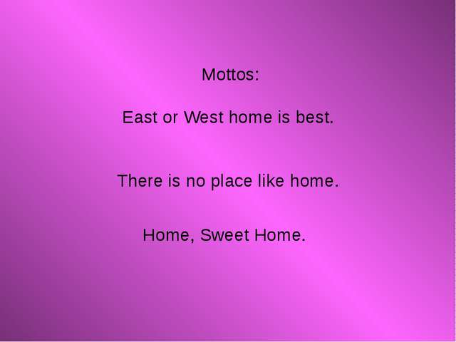 Mottos: East or West home is best. There is no place like home. Home, Sweet...