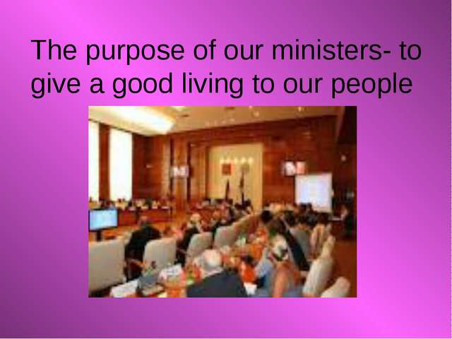 The purpose of our ministers- to give a good living to our people