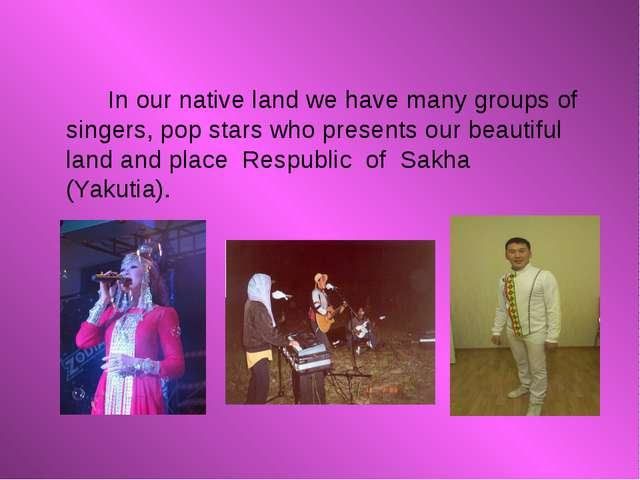 In our native land we have many groups of singers, pop stars who presents ou...