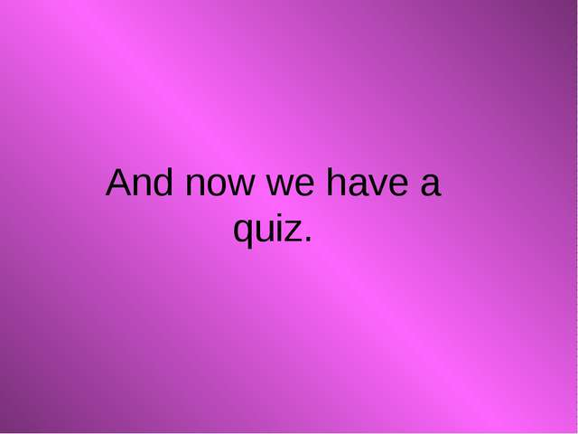 And now we have a quiz.