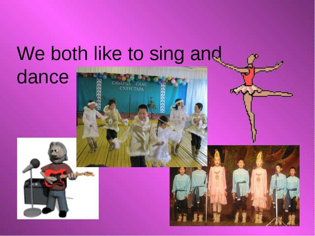 We both like to sing and dance