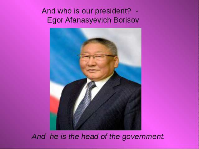 And who is our president? - Egor Afanasyevich Borisov And he is the head of...