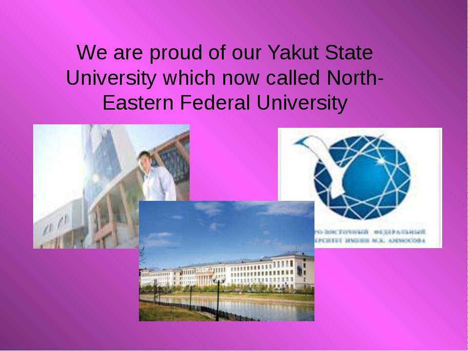 We are proud of our Yakut State University which now called North-Eastern Fe...