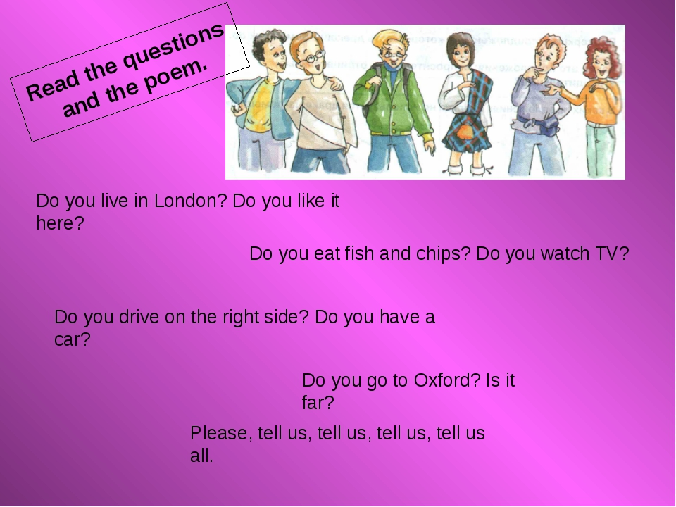 Do you live in London? Do you like it here? Do you drive on the right side?...