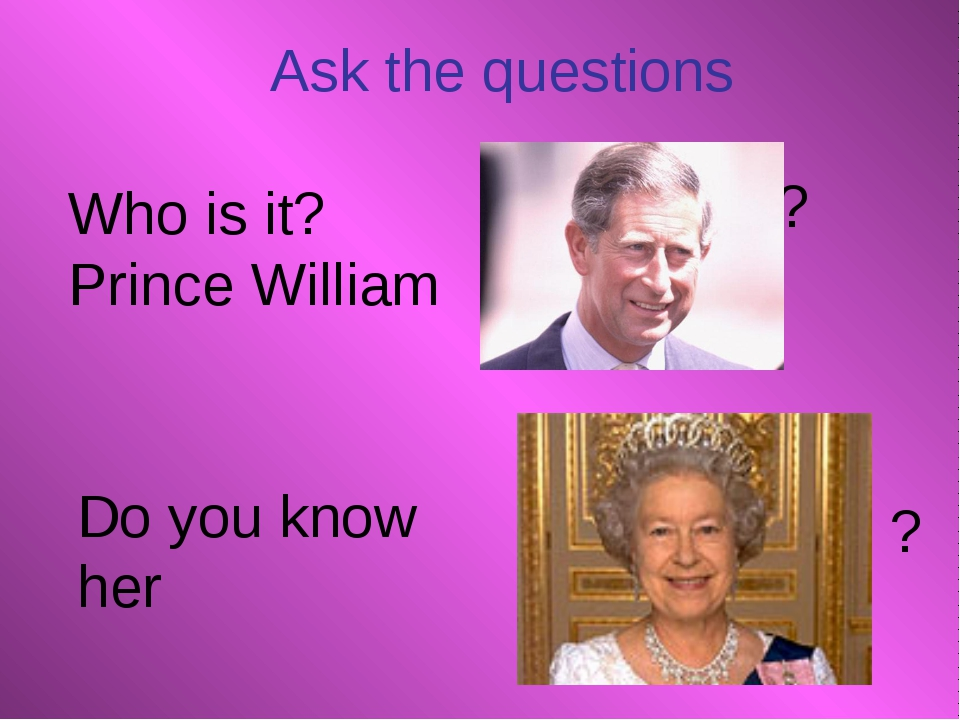 Who is it? Prince William ? ? Do you know her Ask the questions