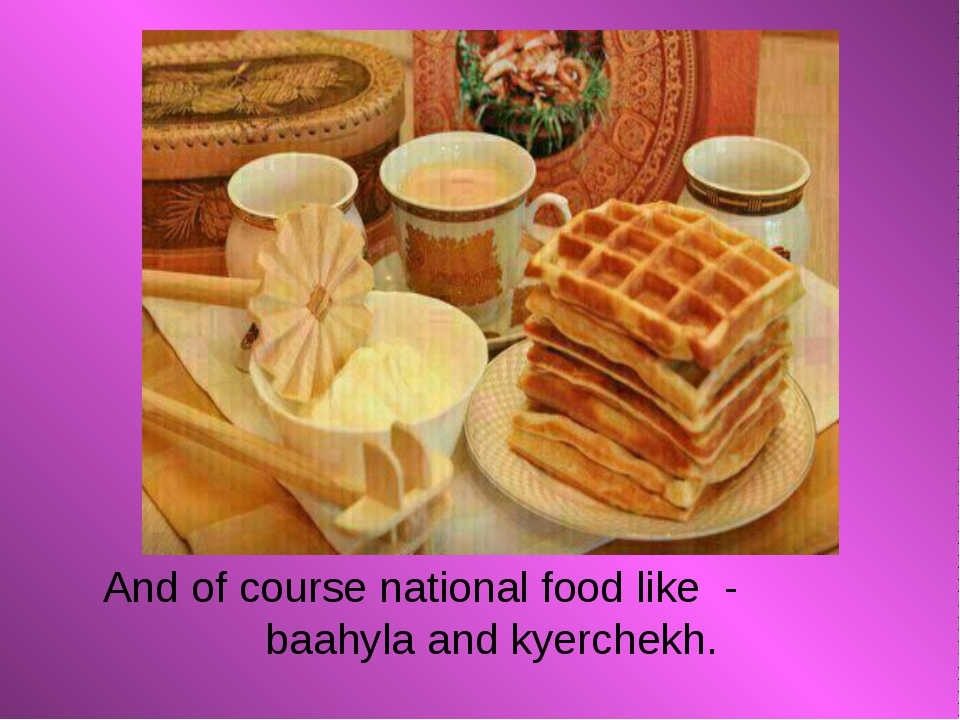 And of course national food like - baahyla and kyerchekh.