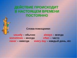 ДЕЙСТВИЕ ПРОИСХОДИТ В НАСТОЯЩЕМ ВРЕМЕНИ ПОСТОЯННО Слова-помощники: usually –