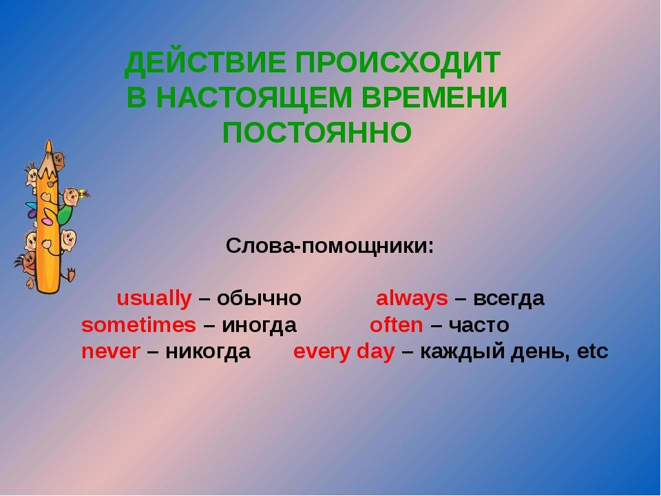 ДЕЙСТВИЕ ПРОИСХОДИТ В НАСТОЯЩЕМ ВРЕМЕНИ ПОСТОЯННО Слова-помощники: usually –...