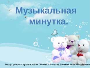 Музыкальная минутка. Автор: учитель музыки МБОУ Сош№6 г. Балахна Вяткина Алл