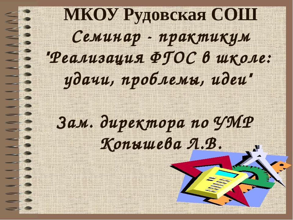 """МКОУ Рудовская СОШ Семинар - практикум """"Реализация ФГОС в школе: удачи, проб..."""