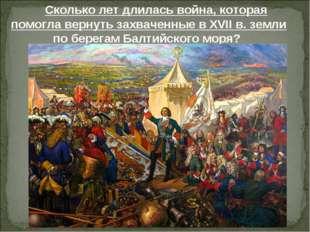 Сколько лет длилась война, которая помогла вернуть захваченные в XVIIв. земл