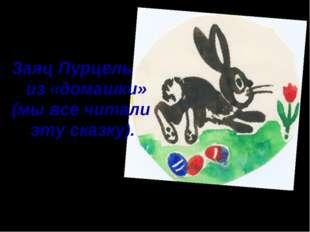 Заяц Пурцель из «домашки» (мы все читали эту сказку).