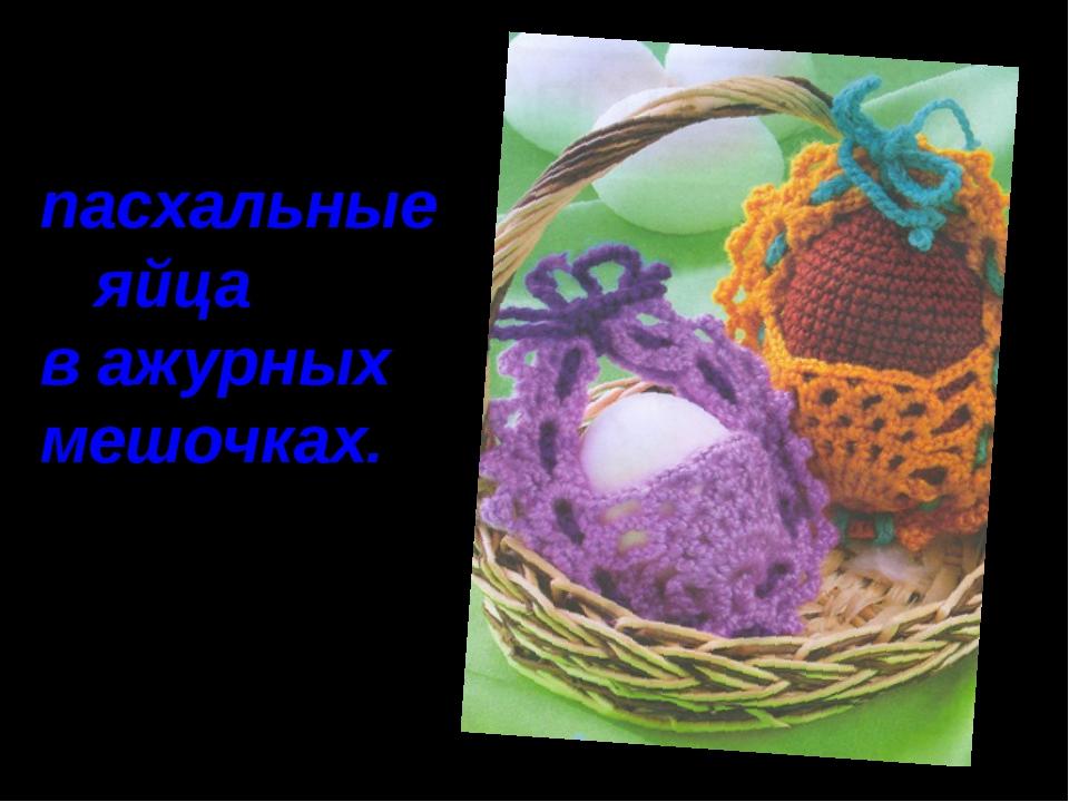 пасхальные яйца в ажурных мешочках.