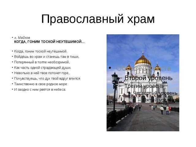 Православный храм А.Майков КОГДА, ГОНИМ ТОСКОЙ НЕУТЕШИМОЙ… Когда, гоним тоск...