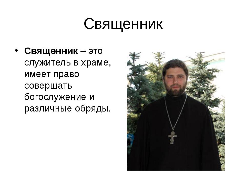 Священник Священник – это служитель в храме, имеет право совершать богослужен...