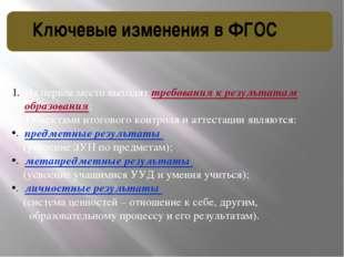 Ключевые изменения в ФГОС На первое место выходят требования к результатам об