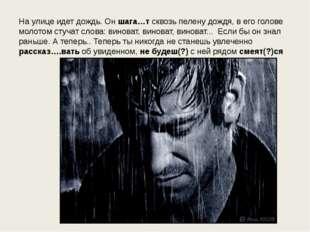 На улице идет дождь. Он шага…т сквозь пелену дождя, в его голове молотом стуч