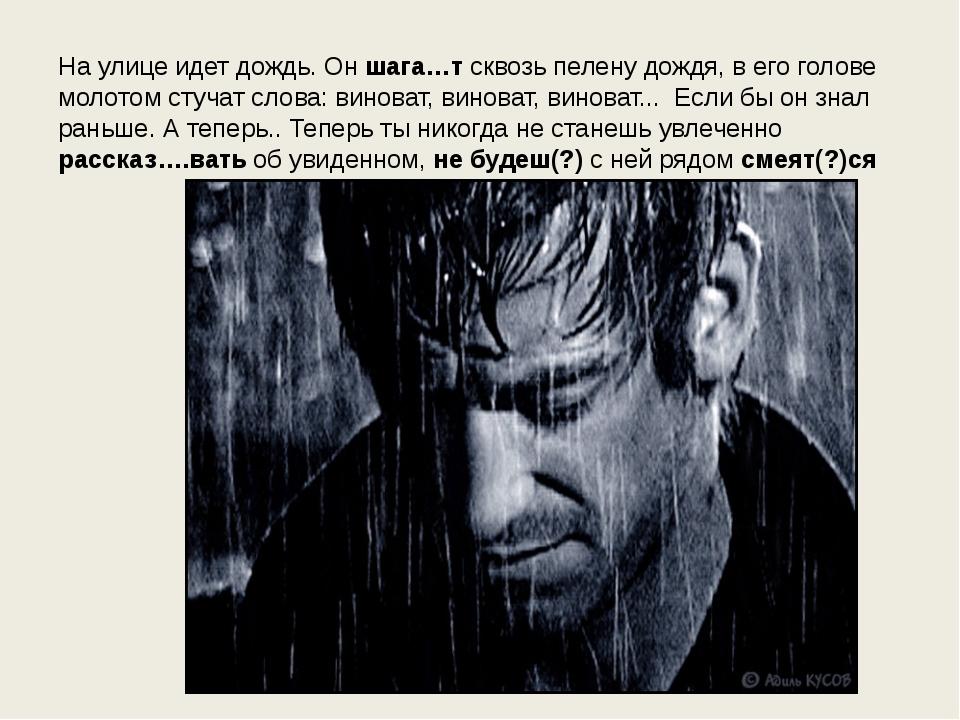 На улице идет дождь. Он шага…т сквозь пелену дождя, в его голове молотом стуч...