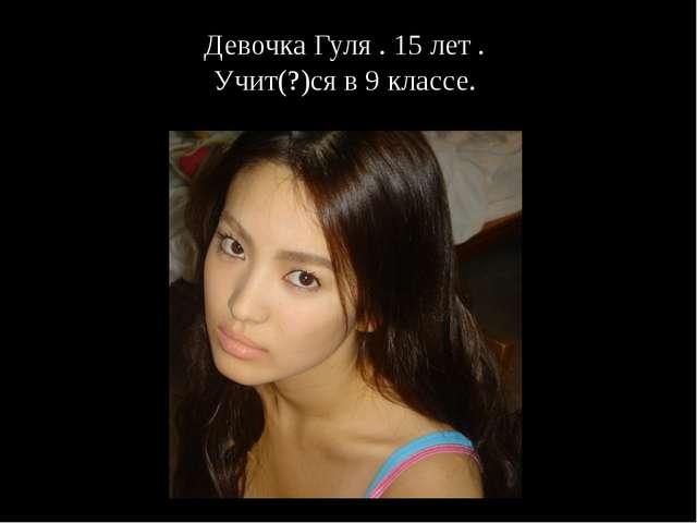 Девочка Гуля . 15 лет . Учит(?)ся в 9 классе.