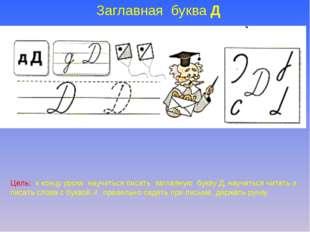 Заглавная буква Д Цель: к концу урока научиться писать заглавную букву Д, нау