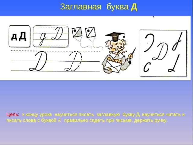 Заглавная буква Д Цель: к концу урока научиться писать заглавную букву Д, нау...