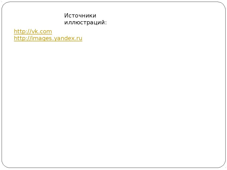 http://vk.com http://images.yandex.ru Источники иллюстраций: