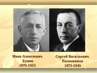 Иван Алексеевич Бунин 1870-1953 Сергей Васильевич Рахманинов 1873-1943