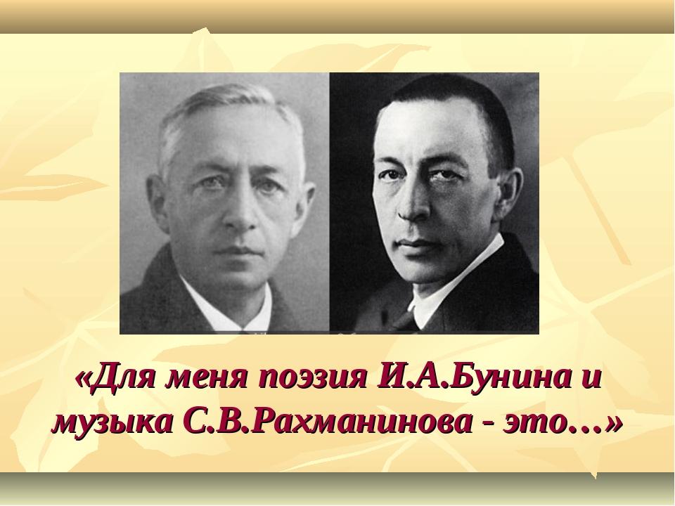 «Для меня поэзия И.А.Бунина и музыка С.В.Рахманинова - это…»